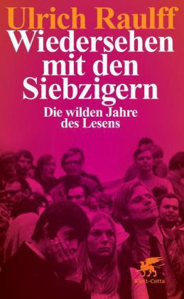 Ulrich Raulff: Wiedersehen mit den Siebzigern. Die wilden Jahre des Lesens.