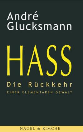 André Glucksmann. Hass. Die Rückkehr einer elementaren Gewalt