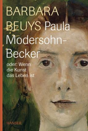 Barbara Beuys. Paula Modersohn-Becker oder: Wenn die Kunst das Leben ist.
