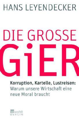 Hans Leyendecker. Die große Gier. Korruption, Kartelle, Lustreisen: Warum unsere Wirtschaft eine neue Moral braucht