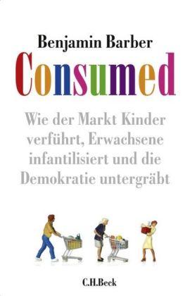 Benjamin R. Barber Consumed! - Wie der Markt Kinder verführt, Erwachsene infantilisiert und die Demokratie untergräbt
