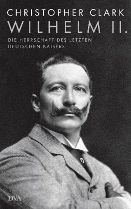 Christopher Clark. Wilhelm II. Die Herrschaft des letzten deutschen Kaisers