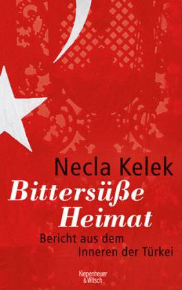 Necla Kelek. Bittersüße Heimat. Bericht aus dem Inneren der Türkei