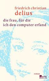 Friedrich Christian Delius. Die Frau, für die ich den Computer erfand. Roman
