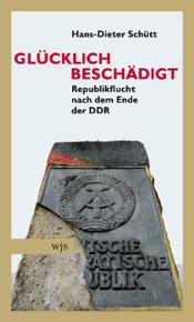 Hans-Dieter Schütt. Glücklich beschädigt. Republikflucht nach dem Ende der DDR