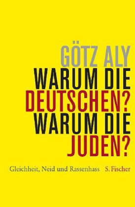 Götz Aly. Warum die Deutschen? Warum die Juden? Gleichheit, Neid und Rassenhass 1800 bis 1933