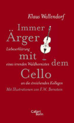 Klaus Wallendorf. Immer Ärger mit dem Cello. Liebeserklärung eines irrenden Waldhornisten an die streichenden Kollegen