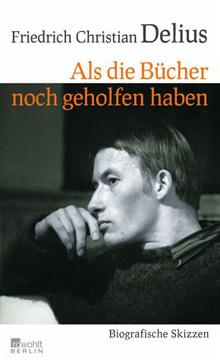 Friedrich Christian Delius. Als die Bücher noch geholfen haben. Biografische Skizzen