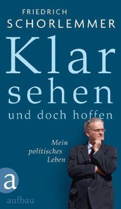 Friedrich Schorlemmer. Klar sehen und doch hoffen. Mein politisches Leben