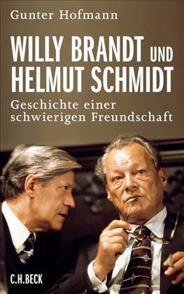 Gunter Hofmann. Willy Brandt und Helmut Schmidt. Geschichte einer schwierigen Freundschaft