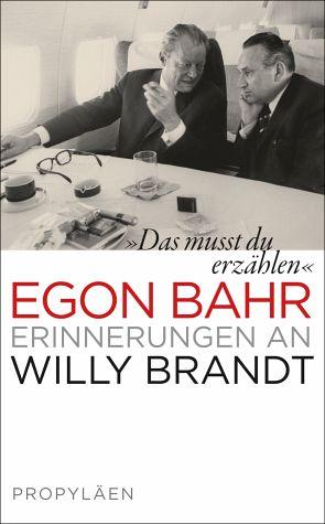 Egon Bahr Das musst Du erzählen. Erinnerungen an Willy Brandt