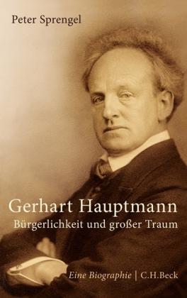 Peter Sprengel. Gerhart Hauptmann. Bürgerlichkeit und großer Traum. Eine Biographie
