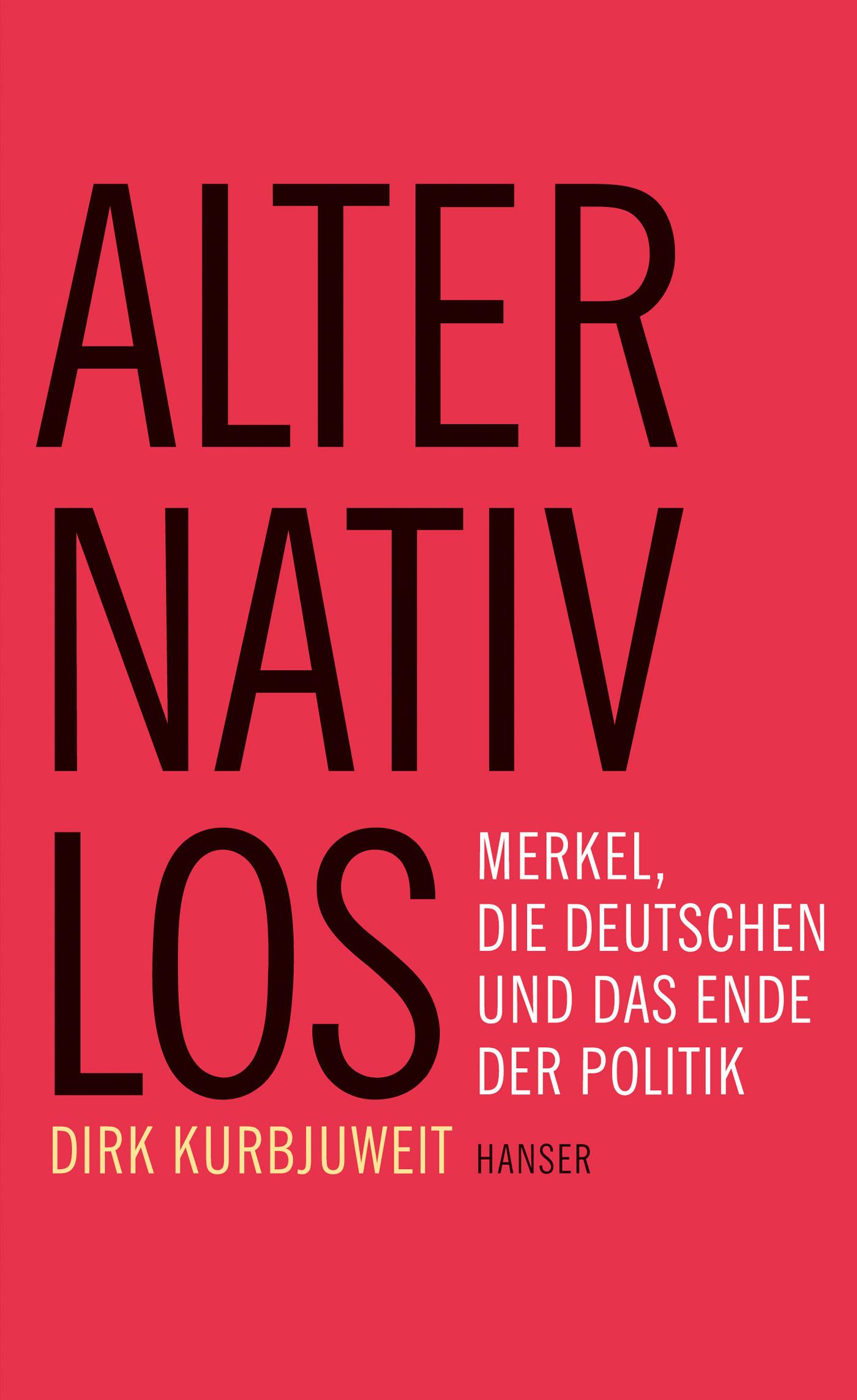 Dirk Kurbjuweit. Alternativlos. Merkel, die Deutschen und das Ende der Politik