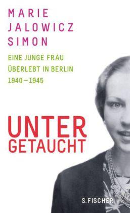 Marie Jalowicz Simon. Untergetaucht. Eine junge Frau überlebt in Berlin 1940 – 1945