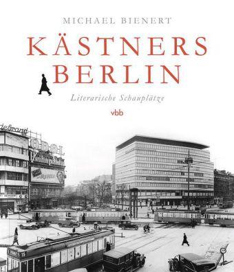 Michael Bienert. Kästners Berlin. Literarische Schauplätze