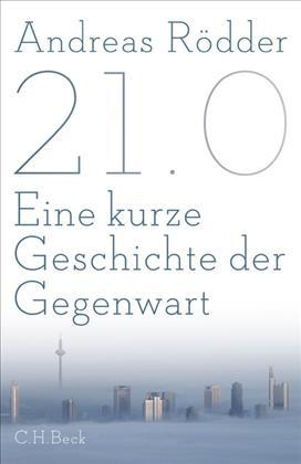 Andreas Rödder. 21.0 Eine kurze Geschichte der Gegenwart