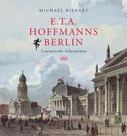 Michael Bienert. E.T.A. Hoffmanns Berlin. Literarische Schauplätze