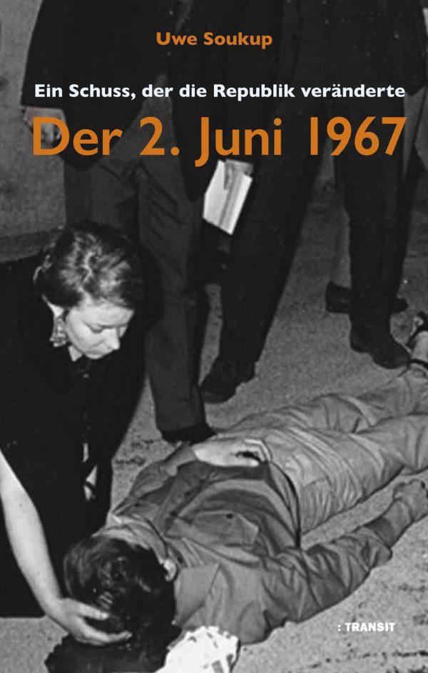 Uwe Soukup. Der 2. Juni 1967. Ein Schuss, der die Republik veränderte